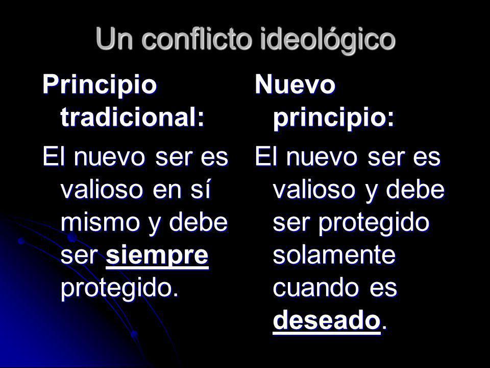 Un conflicto ideológico Principio tradicional: El nuevo ser es valioso en sí mismo y debe ser siempre protegido. Nuevo principio: El nuevo ser es vali