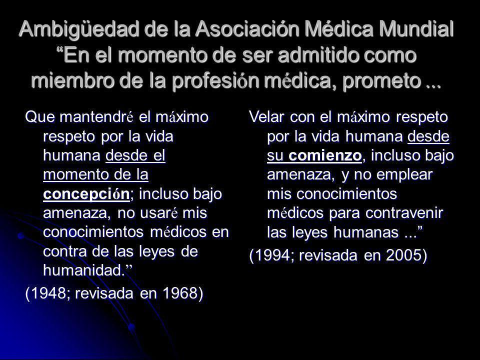 Ambigüedad de la Asociación Médica MundialEn el momento de ser admitido como miembro de la profesi ó n m é dica, prometo Que mantendr é el m á ximo re