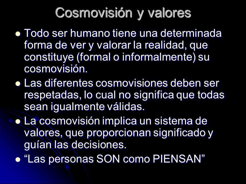 Cosmovisión y valores Todo ser humano tiene una determinada forma de ver y valorar la realidad, que constituye (formal o informalmente) su cosmovisión