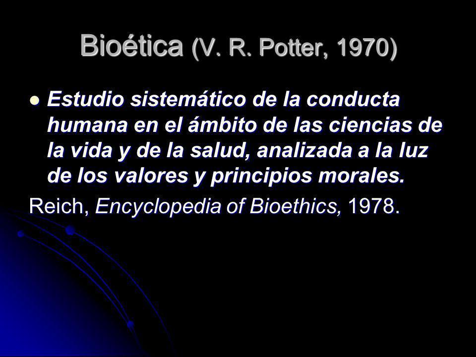 Bioética (V. R. Potter, 1970) Estudio sistemático de la conducta humana en el ámbito de las ciencias de la vida y de la salud, analizada a la luz de l