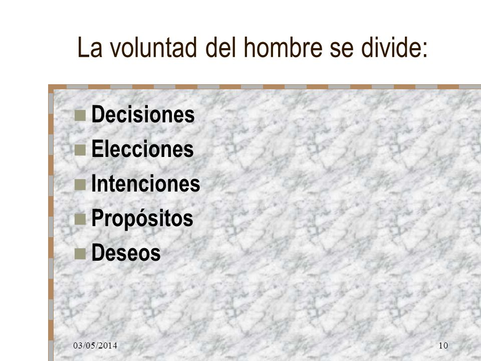 03/05/201410 La voluntad del hombre se divide: Decisiones Elecciones Intenciones Propósitos Deseos