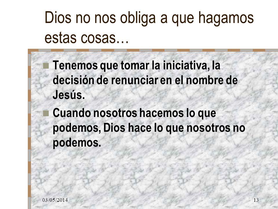 03/05/201413 Dios no nos obliga a que hagamos estas cosas… Tenemos que tomar la iniciativa, la decisión de renunciar en el nombre de Jesús. Cuando nos