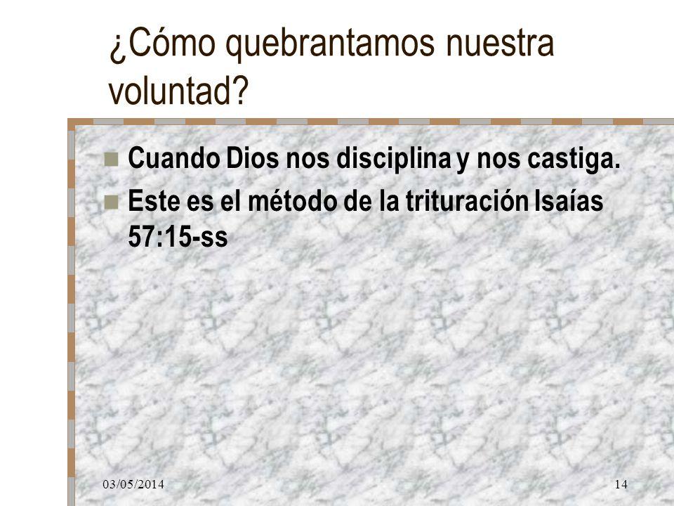 03/05/201414 ¿Cómo quebrantamos nuestra voluntad? Cuando Dios nos disciplina y nos castiga. Este es el método de la trituración Isaías 57:15-ss