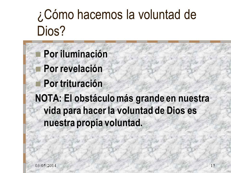 03/05/201415 ¿Cómo hacemos la voluntad de Dios? Por iluminación Por revelación Por trituración NOTA: El obstáculo más grande en nuestra vida para hace