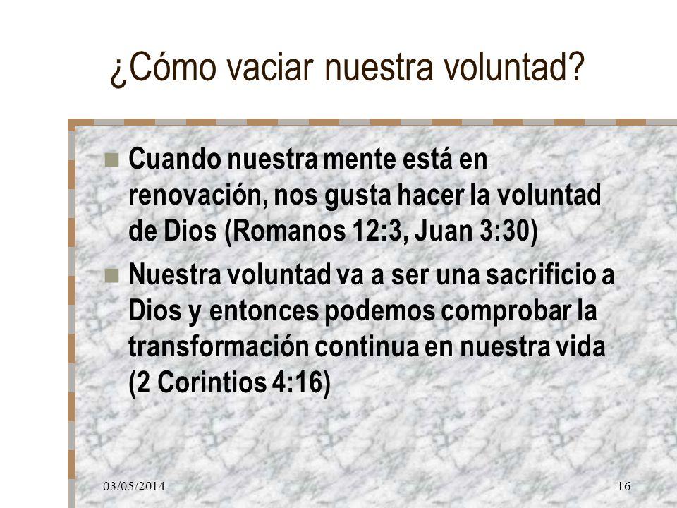 03/05/201416 ¿Cómo vaciar nuestra voluntad? Cuando nuestra mente está en renovación, nos gusta hacer la voluntad de Dios (Romanos 12:3, Juan 3:30) Nue