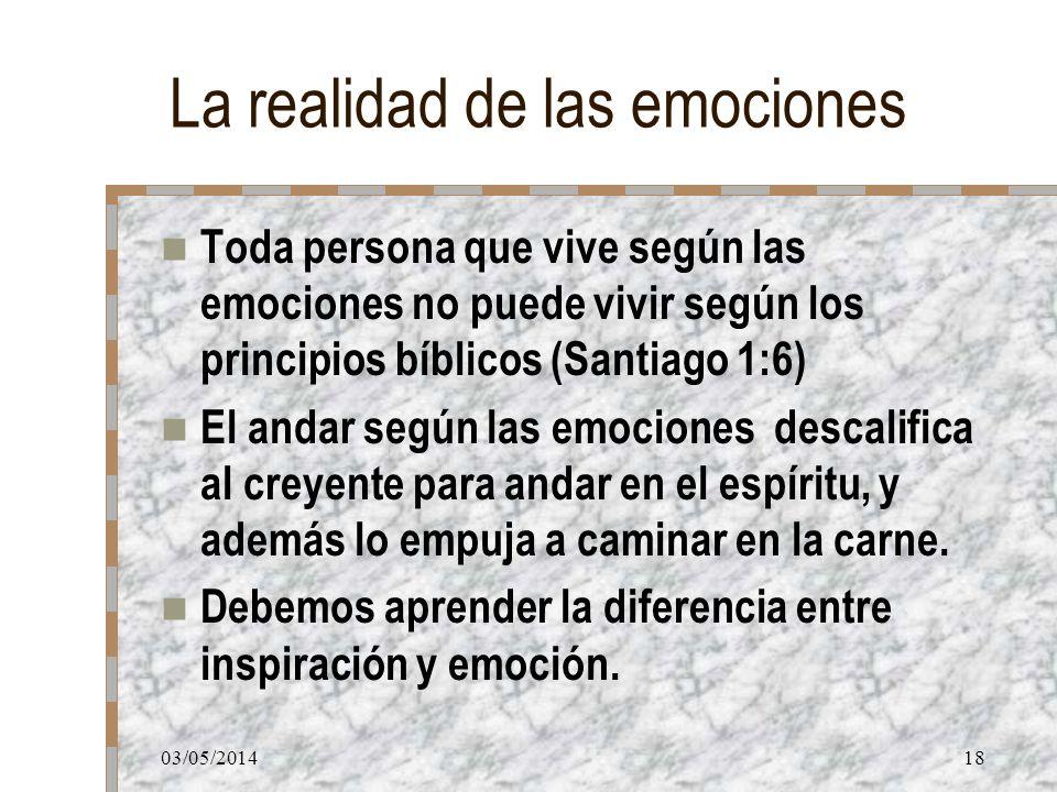 03/05/201418 La realidad de las emociones Toda persona que vive según las emociones no puede vivir según los principios bíblicos (Santiago 1:6) El and