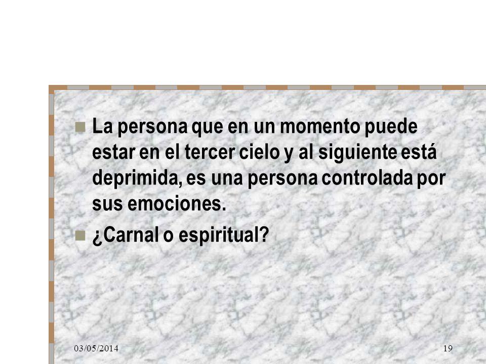 03/05/201419 La persona que en un momento puede estar en el tercer cielo y al siguiente está deprimida, es una persona controlada por sus emociones. ¿