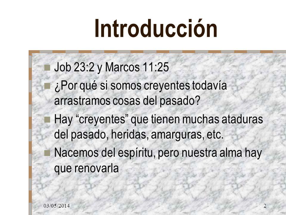 03/05/20142 Introducción Job 23:2 y Marcos 11:25 ¿Por qué si somos creyentes todavía arrastramos cosas del pasado? Hay creyentes que tienen muchas ata