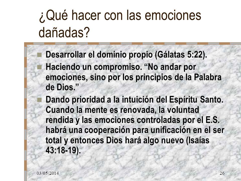03/05/201426 ¿Qué hacer con las emociones dañadas? Desarrollar el dominio propio (Gálatas 5:22). Haciendo un compromiso. No andar por emociones, sino