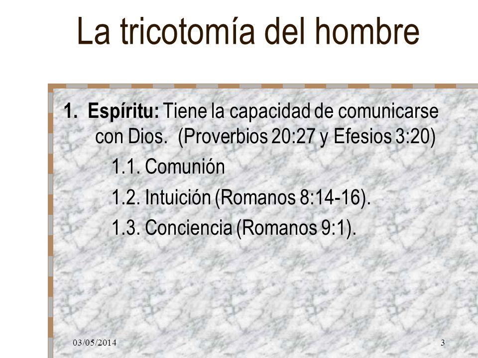 03/05/20143 La tricotomía del hombre 1. Espíritu: Tiene la capacidad de comunicarse con Dios. (Proverbios 20:27 y Efesios 3:20) 1.1. Comunión 1.2. Int