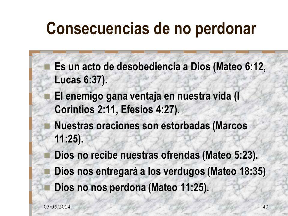 03/05/201440 Consecuencias de no perdonar Es un acto de desobediencia a Dios (Mateo 6:12, Lucas 6:37). El enemigo gana ventaja en nuestra vida (I Cori