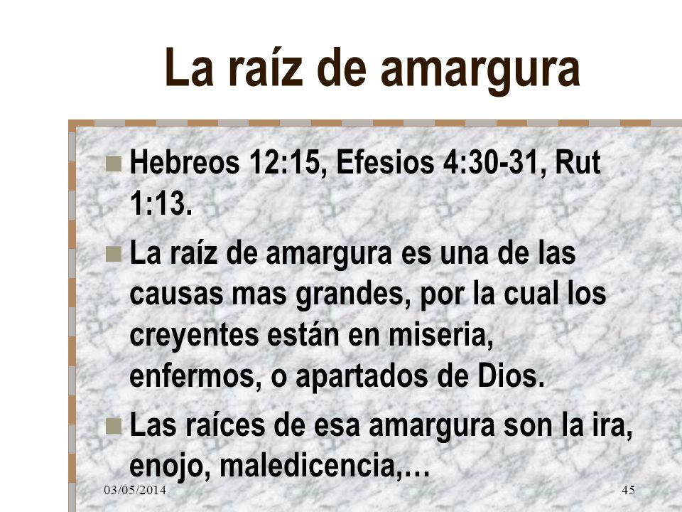 03/05/201445 La raíz de amargura Hebreos 12:15, Efesios 4:30-31, Rut 1:13. La raíz de amargura es una de las causas mas grandes, por la cual los creye