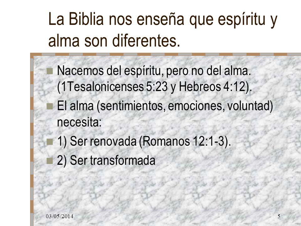 03/05/20145 La Biblia nos enseña que espíritu y alma son diferentes. Nacemos del espíritu, pero no del alma. (1Tesalonicenses 5:23 y Hebreos 4:12). El