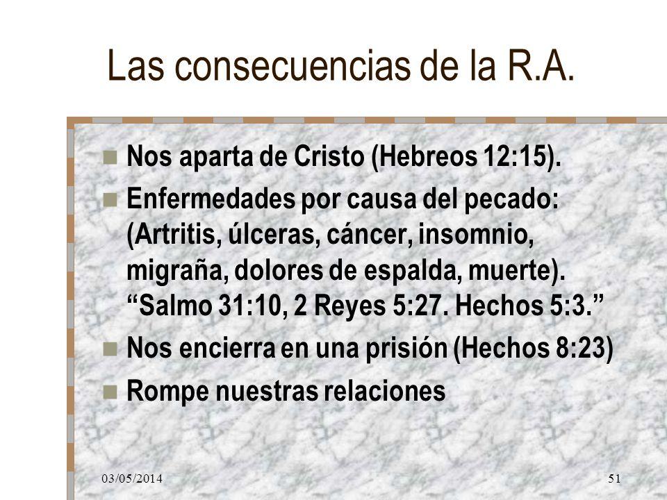 03/05/201451 Las consecuencias de la R.A. Nos aparta de Cristo (Hebreos 12:15). Enfermedades por causa del pecado: (Artritis, úlceras, cáncer, insomni