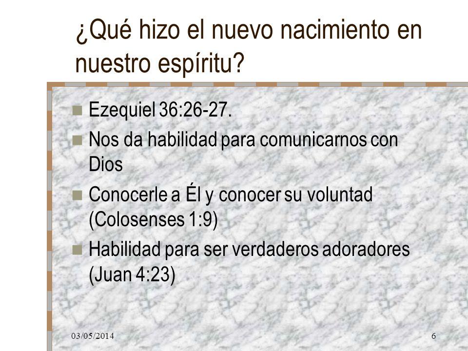 03/05/20146 ¿Qué hizo el nuevo nacimiento en nuestro espíritu? Ezequiel 36:26-27. Nos da habilidad para comunicarnos con Dios Conocerle a Él y conocer