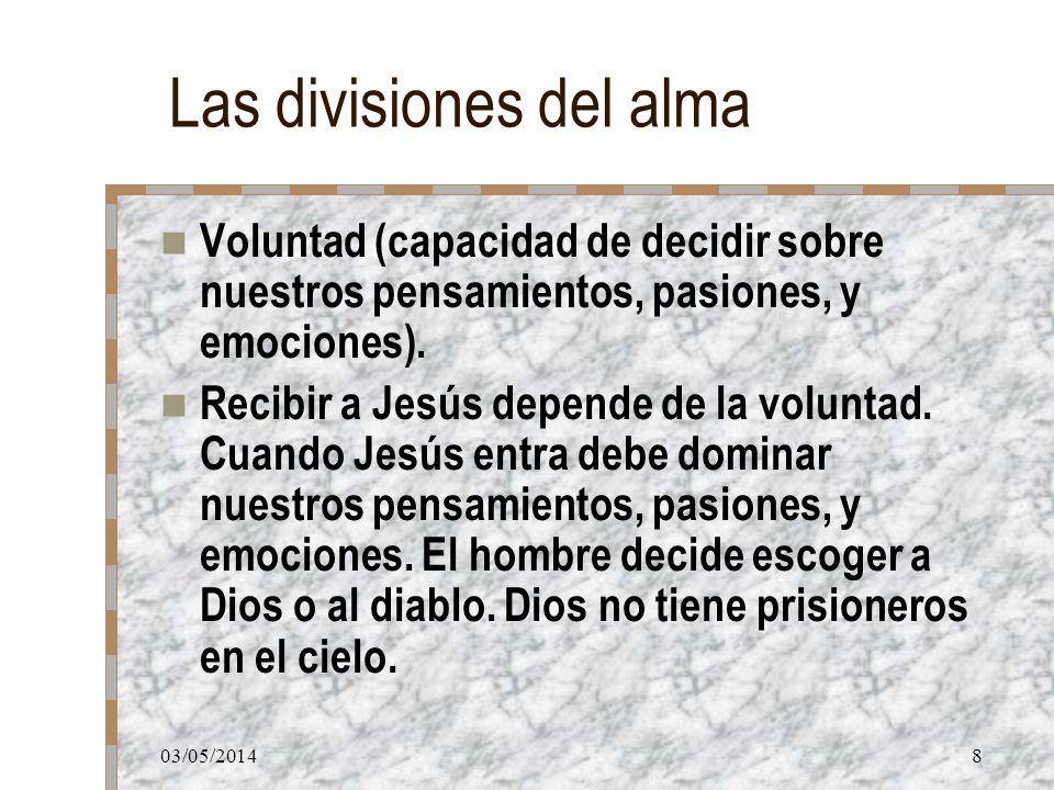 03/05/20148 Las divisiones del alma Voluntad (capacidad de decidir sobre nuestros pensamientos, pasiones, y emociones). Recibir a Jesús depende de la