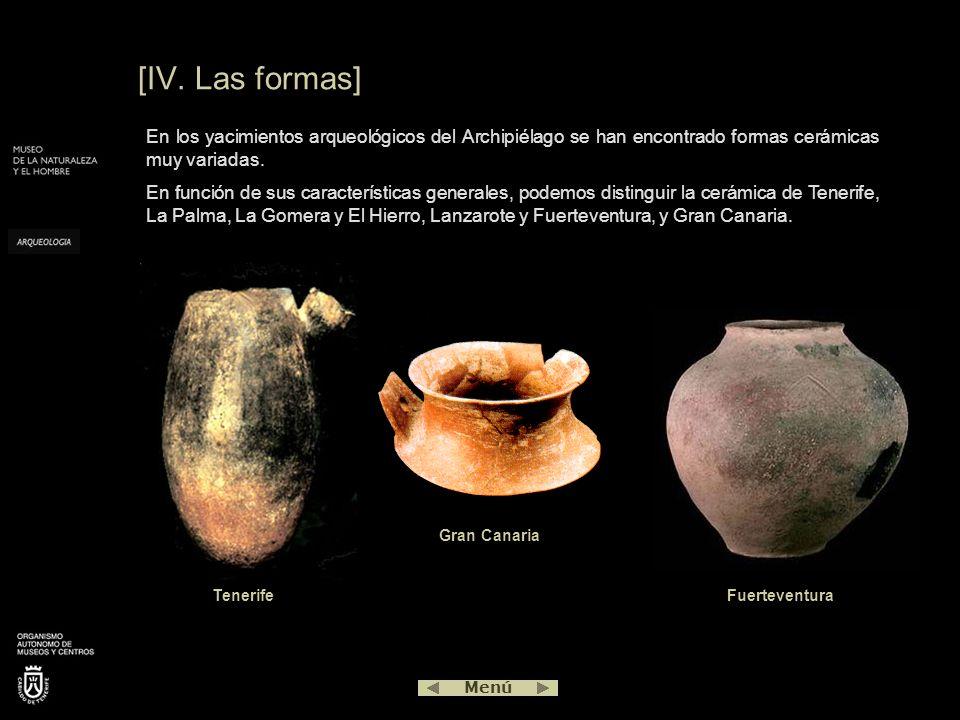 [IV. Las formas] Gran Canaria Tenerife Menú En los yacimientos arqueológicos del Archipiélago se han encontrado formas cerámicas muy variadas. En func