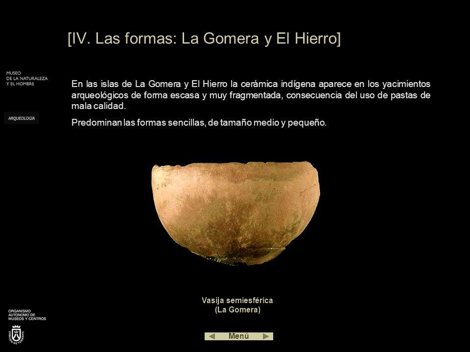 [IV. Las formas: La Gomera y El Hierro] En las islas de La Gomera y El Hierro la cerámica indígena aparece en los yacimientos arqueológicos de forma e