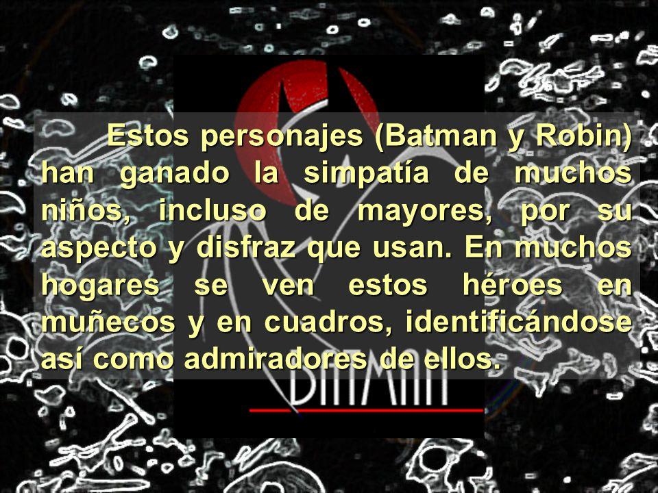 Estos personajes (Batman y Robin) han ganado la simpatía de muchos niños, incluso de mayores, por su aspecto y disfraz que usan. En muchos hogares se