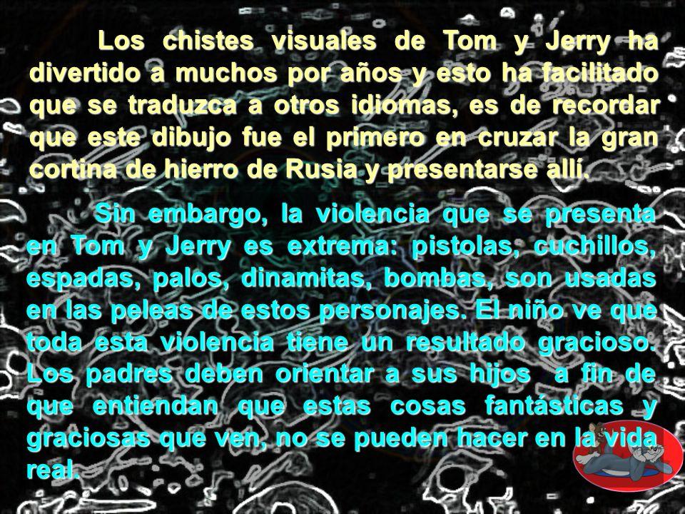Los chistes visuales de Tom y Jerry ha divertido a muchos por años y esto ha facilitado que se traduzca a otros idiomas, es de recordar que este dibuj