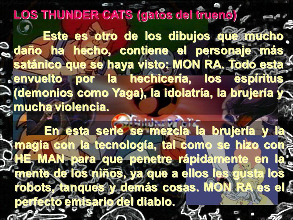 LOS THUNDER CATS (gatos del trueno) Este es otro de los dibujos que mucho daño ha hecho, contiene el personaje más satánico que se haya visto: MON RA.