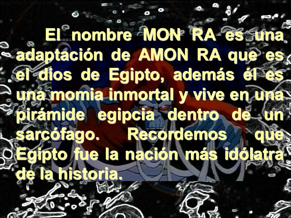 El nombre MON RA es una adaptación de AMON RA que es el dios de Egipto, además él es una momia inmortal y vive en una pirámide egipcia dentro de un sa