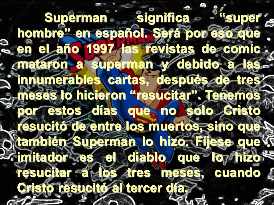 Superman significa super hombre en español. Será por eso que en el año 1997 las revistas de comic mataron a superman y debido a las innumerables carta