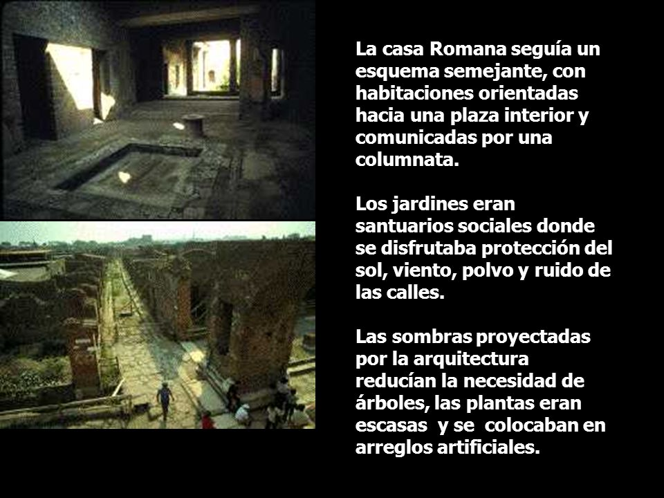 La casa Romana seguía un esquema semejante, con habitaciones orientadas hacia una plaza interior y comunicadas por una columnata. Los jardines eran sa