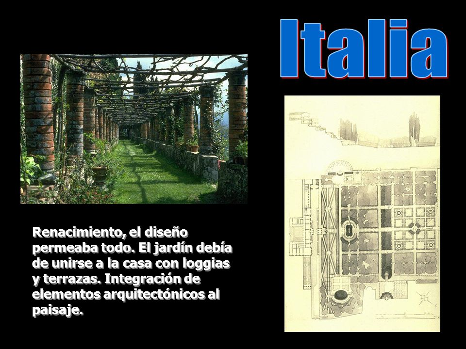 Renacimiento, el diseño permeaba todo. El jardín debía de unirse a la casa con loggias y terrazas. Integración de elementos arquitectónicos al paisaje