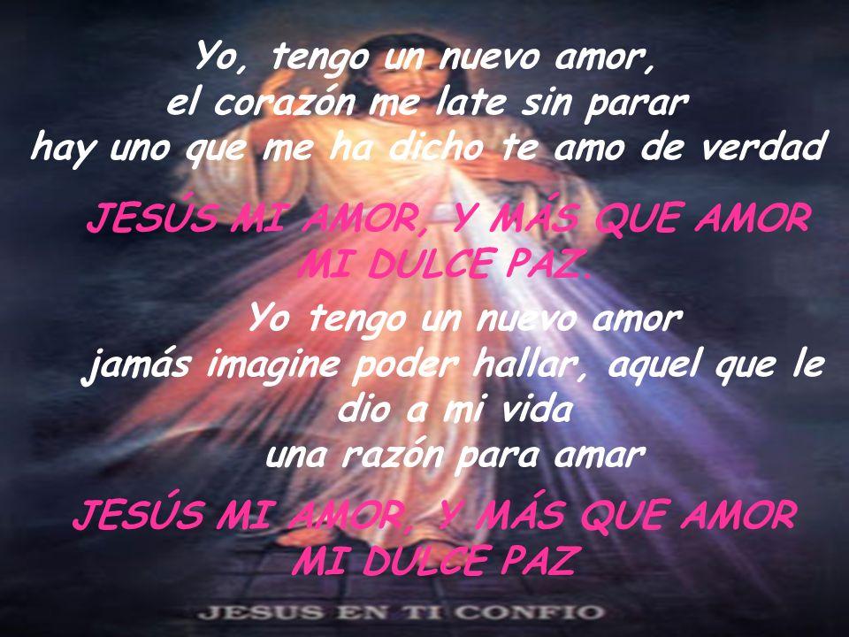 Yo, tengo un nuevo amor, el corazón me late sin parar hay uno que me ha dicho te amo de verdad JESÚS MI AMOR, Y MÁS QUE AMOR MI DULCE PAZ. Yo tengo un