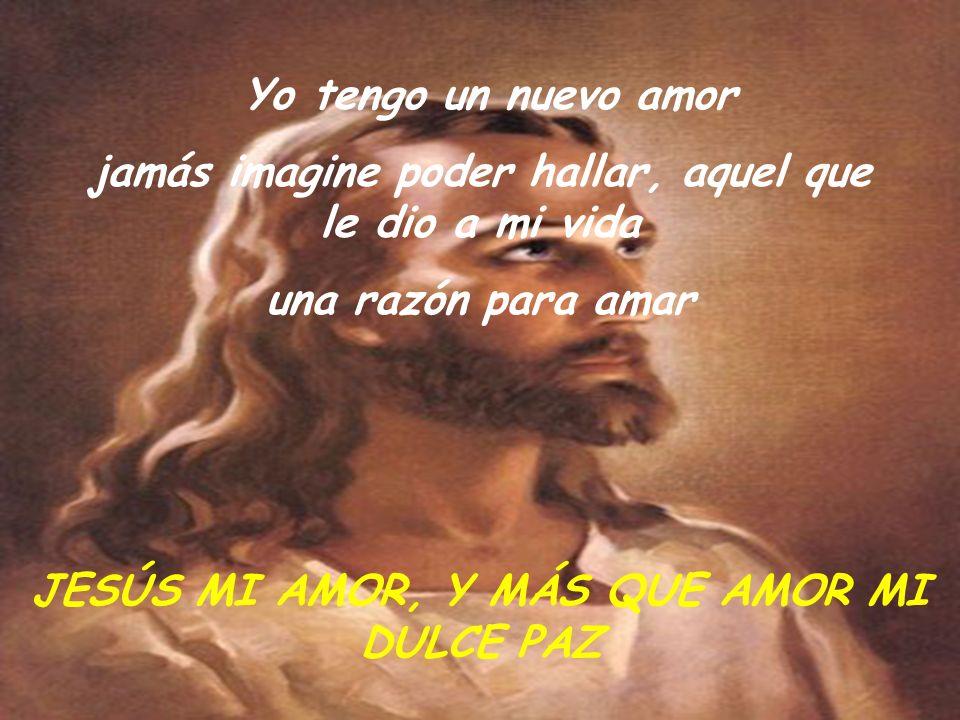 Yo tengo un nuevo amor jamás imagine poder hallar, aquel que le dio a mi vida una razón para amar JESÚS MI AMOR, Y MÁS QUE AMOR MI DULCE PAZ