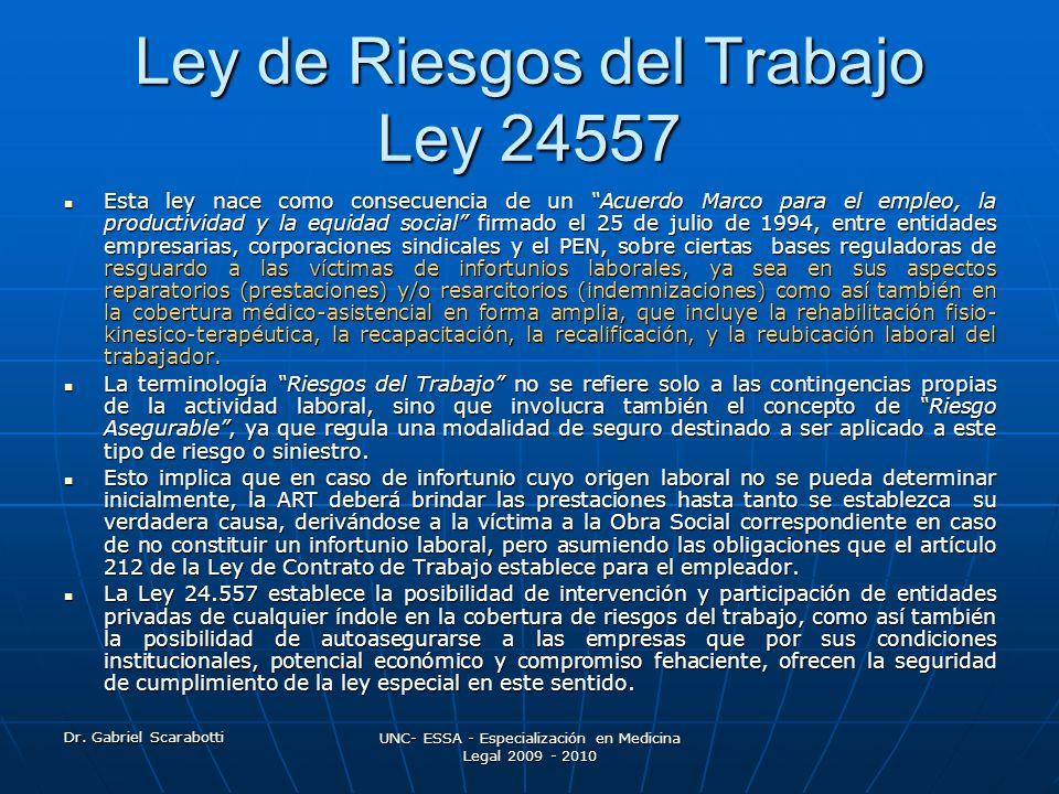 Dr. Gabriel Scarabotti UNC- ESSA - Especialización en Medicina Legal 2009 - 2010 Ley de Riesgos del Trabajo Ley 24557 Esta ley nace como consecuencia