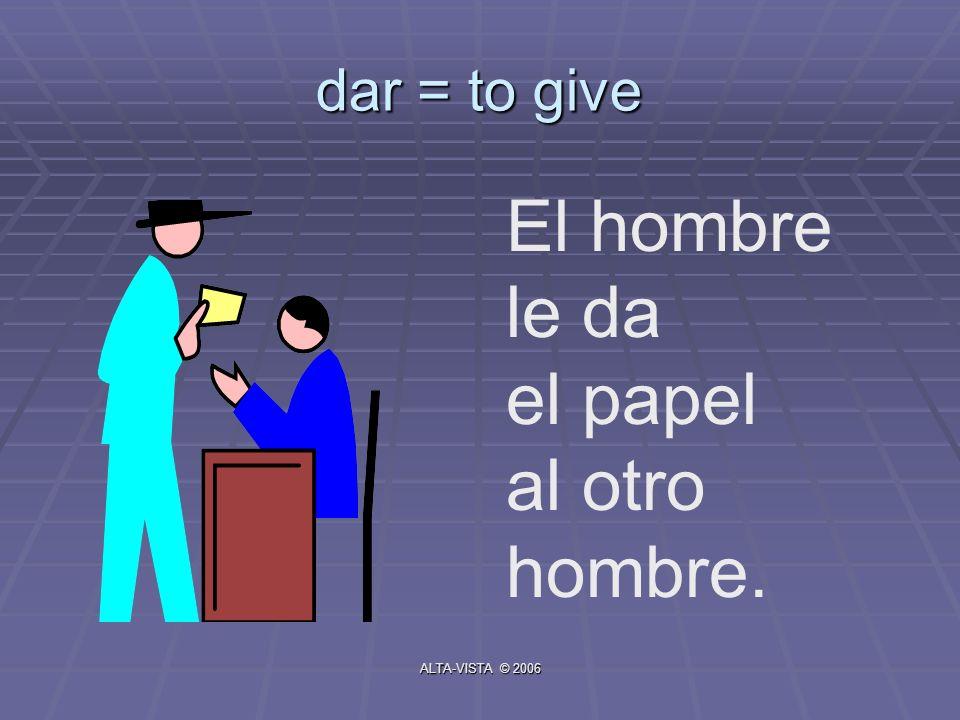 dar = to give El hombre le da el papel al otro hombre. ALTA-VISTA © 2006