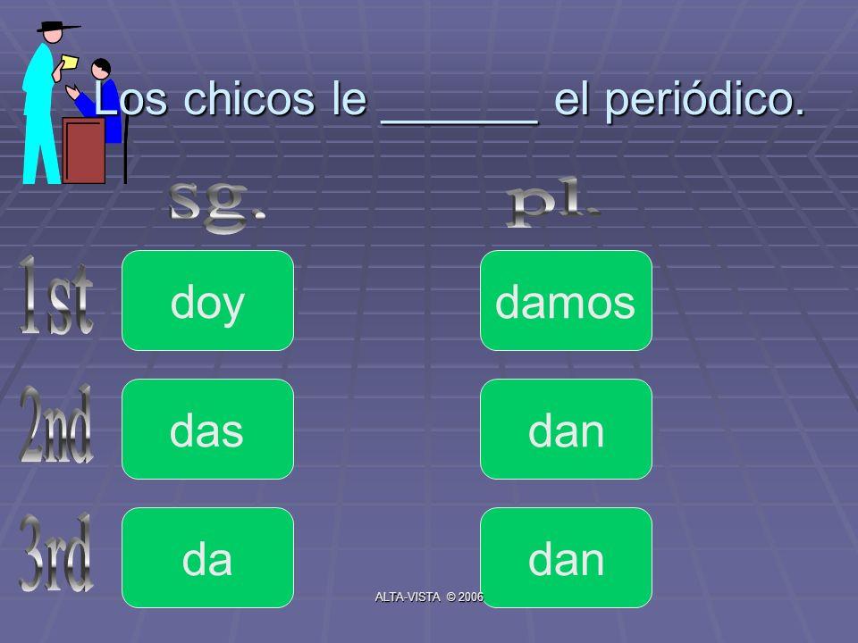 Los chicos le ______ el periódico. doy da das dan damos ALTA-VISTA © 2006