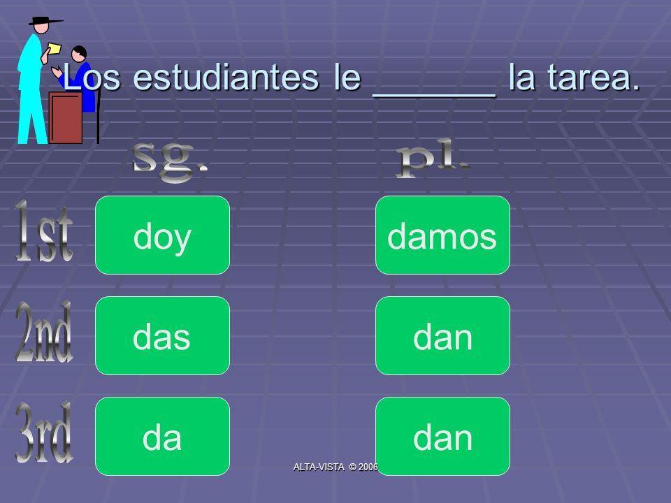 Los estudiantes le ______ la tarea. doy da das dan damos ALTA-VISTA © 2006