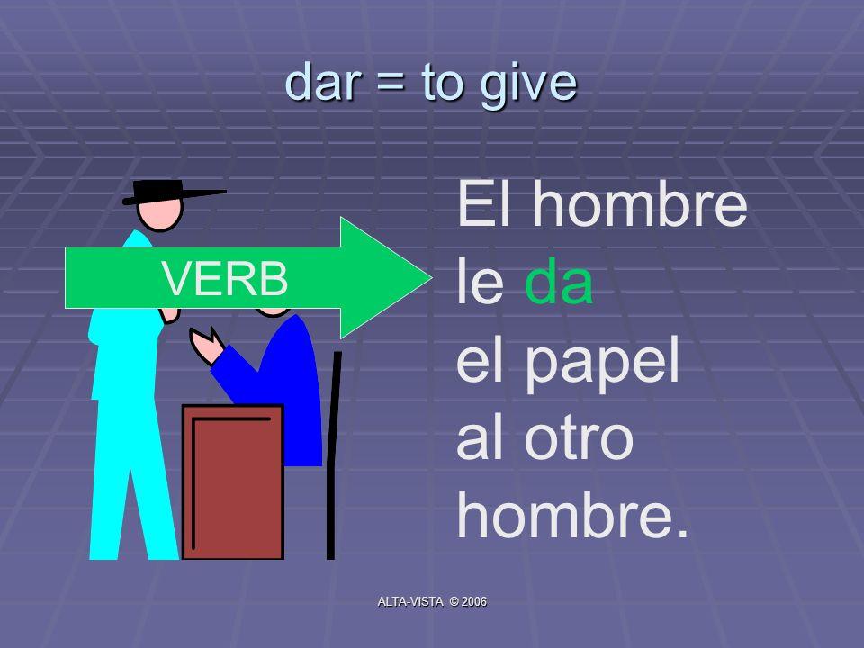 dar = to give El hombre le da el papel al otro hombre. VERB ALTA-VISTA © 2006