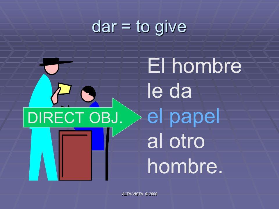 dar = to give El hombre le da el papel al otro hombre. DIRECT OBJ. ALTA-VISTA © 2006
