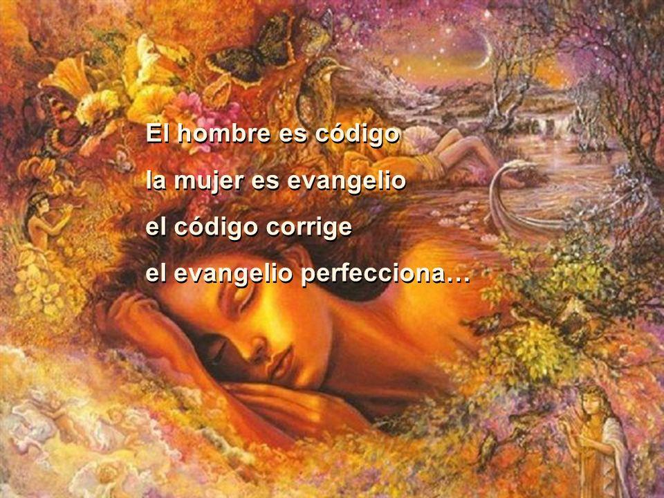El hombre es código la mujer es evangelio el código corrige el evangelio perfecciona… El hombre es código la mujer es evangelio el código corrige el evangelio perfecciona…