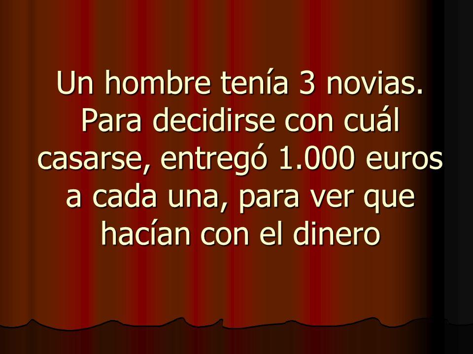 Un hombre tenía 3 novias. Para decidirse con cuál casarse, entregó 1.000 euros a cada una, para ver que hacían con el dinero