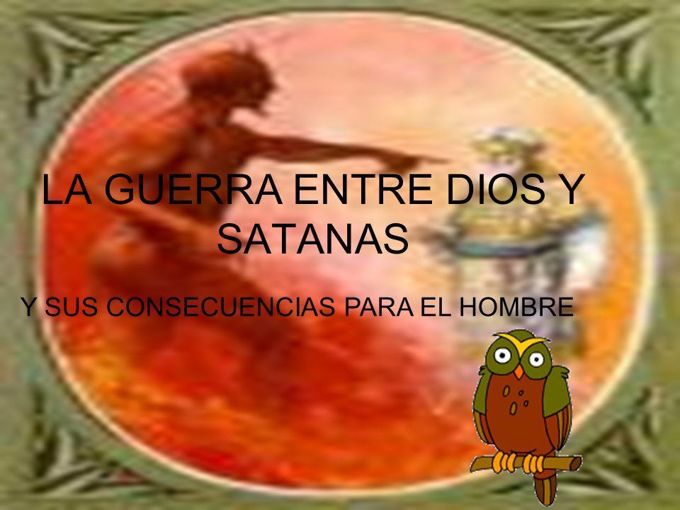 LA GUERRA ENTRE DIOS Y SATANAS Y SUS CONSECUENCIAS PARA EL HOMBRE