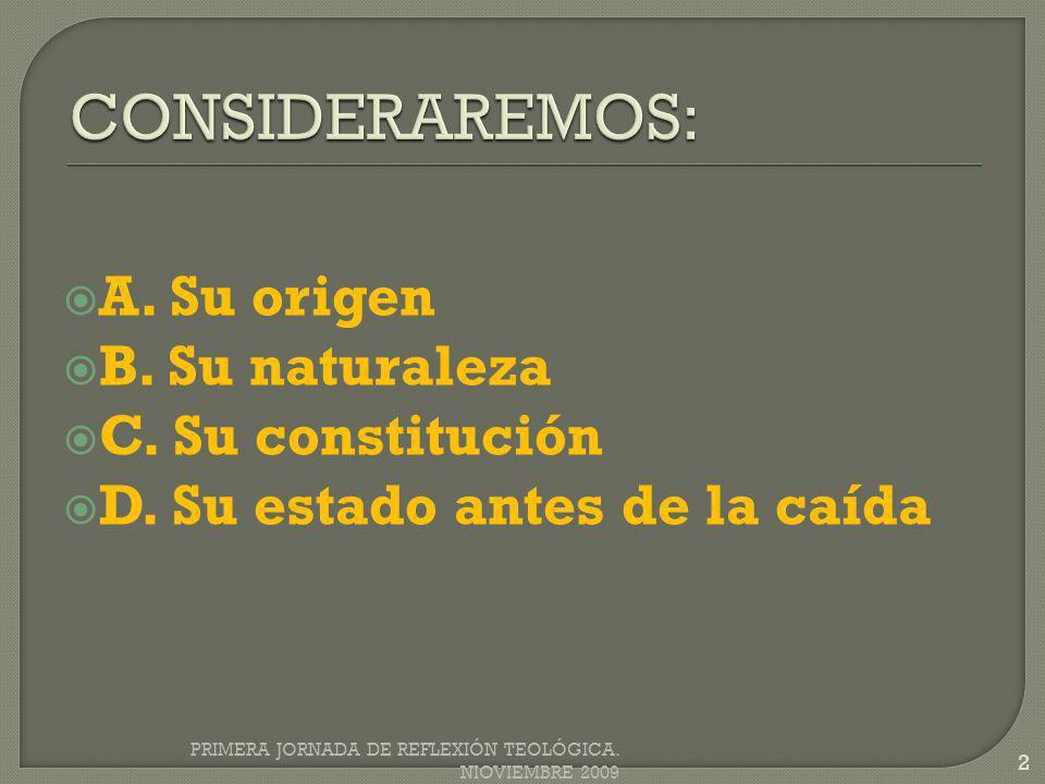 A. Su origen B. Su naturaleza C. Su constitución D. Su estado antes de la caída PRIMERA JORNADA DE REFLEXIÓN TEOLÓGICA. NIOVIEMBRE 2009 2