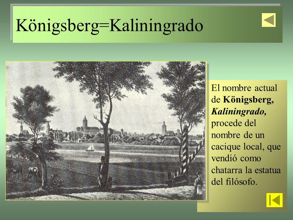 Königsberg=Kaliningrado El nombre actual de Königsberg, Kaliningrado, procede del nombre de un cacique local, que vendió como chatarra la estatua del filósofo.