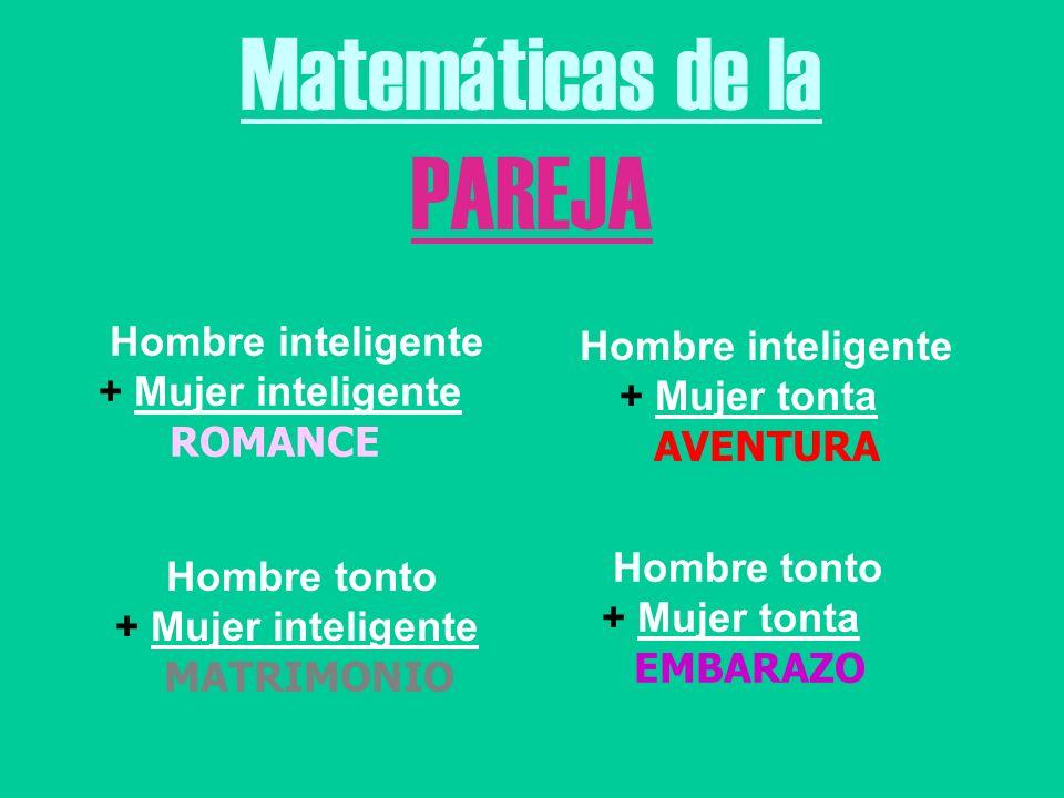 Matemáticas de la PAREJA Hombre inteligente + Mujer inteligente ROMANCE Hombre inteligente + Mujer tonta AVENTURA Hombre tonto + Mujer inteligente MATRIMONIO Hombre tonto + Mujer tonta EMBARAZO