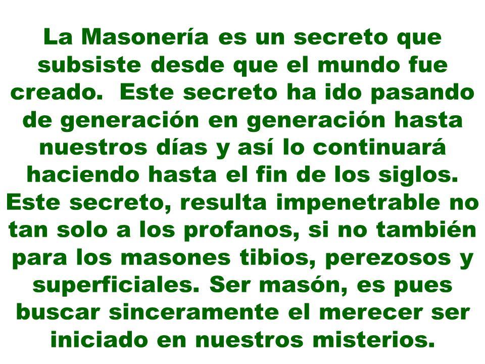 La Masonería es un secreto que subsiste desde que el mundo fue creado. Este secreto ha ido pasando de generación en generación hasta nuestros días y a