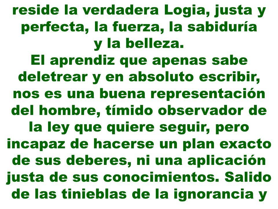 reside la verdadera Logia, justa y perfecta, la fuerza, la sabiduría y la belleza. El aprendiz que apenas sabe deletrear y en absoluto escribir, nos e