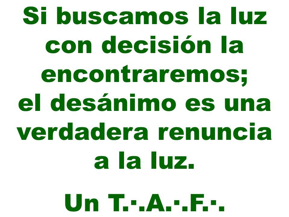 Si buscamos la luz con decisión la encontraremos; el desánimo es una verdadera renuncia a la luz. Un T.·.A.·.F.·.