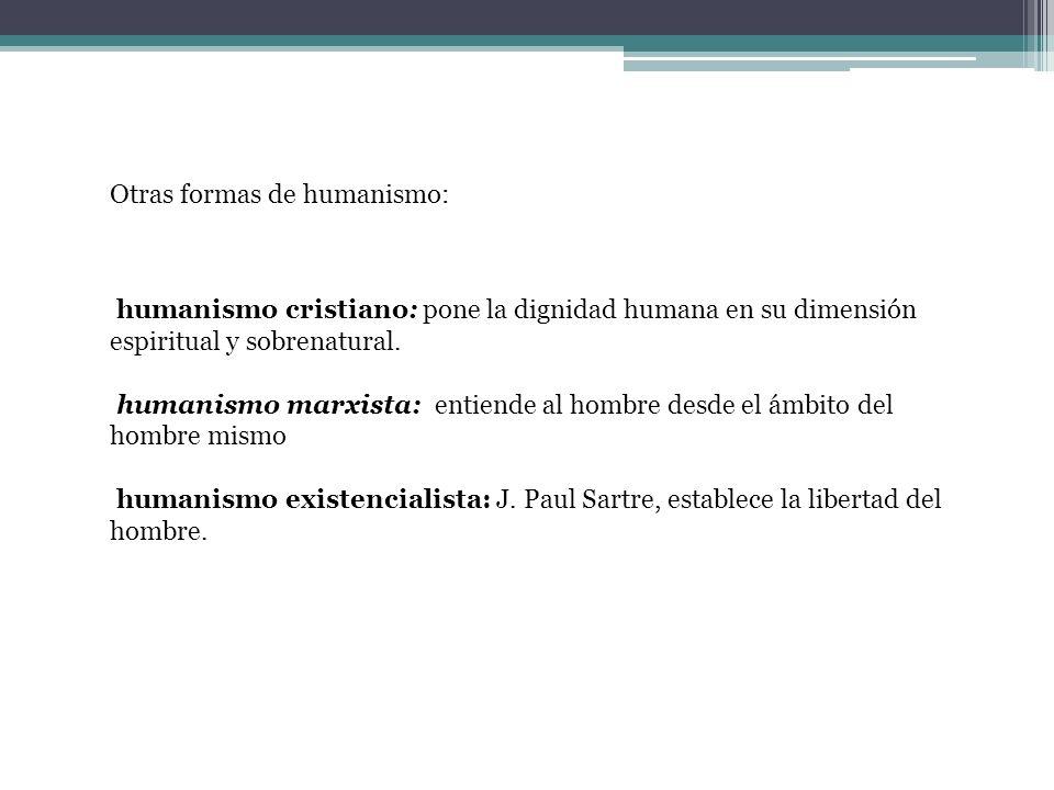 Otras formas de humanismo: humanismo cristiano: pone la dignidad humana en su dimensión espiritual y sobrenatural. humanismo marxista: entiende al hom