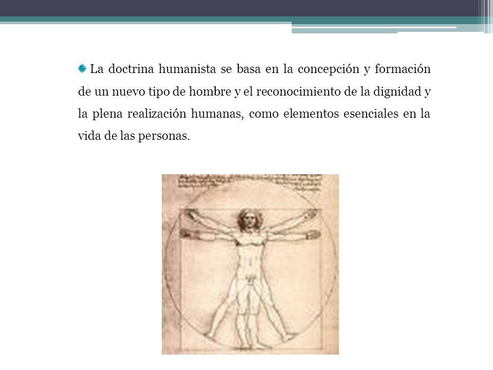 La doctrina humanista se basa en la concepción y formación de un nuevo tipo de hombre y el reconocimiento de la dignidad y la plena realización humana