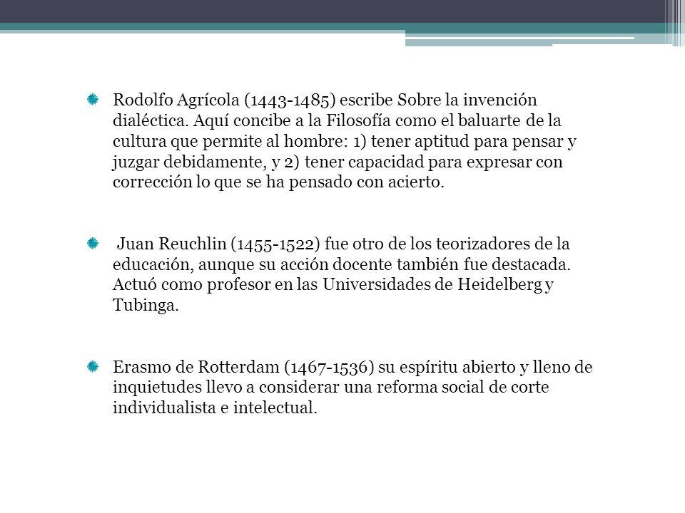 Rodolfo Agrícola (1443-1485) escribe Sobre la invención dialéctica. Aquí concibe a la Filosofía como el baluarte de la cultura que permite al hombre: