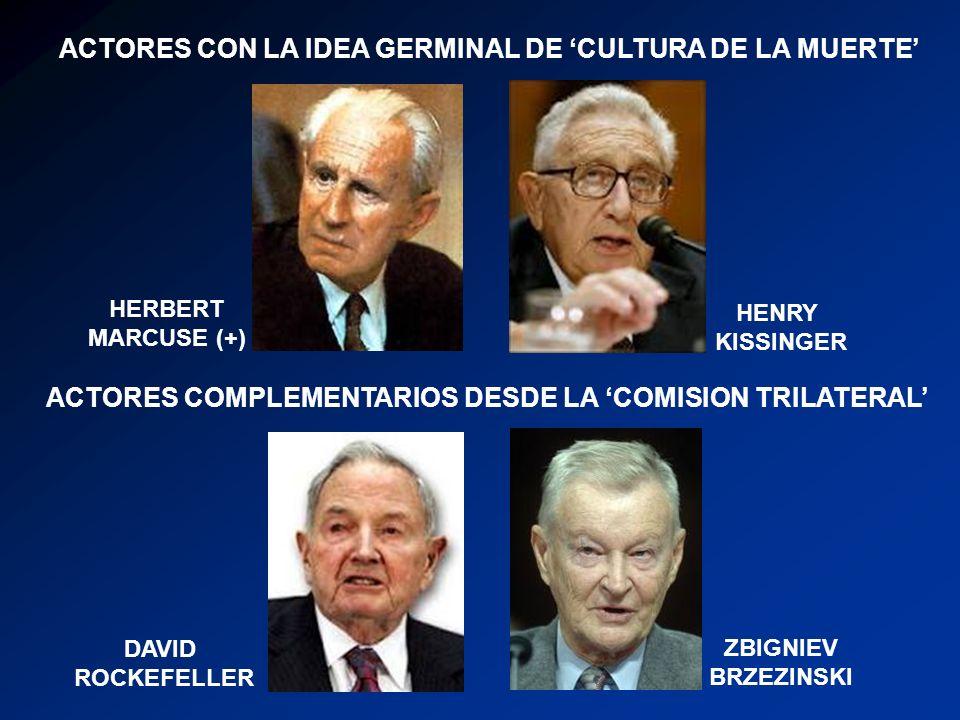 ACTORES CON LA IDEA GERMINAL DE CULTURA DE LA MUERTE HENRY KISSINGER ACTORES COMPLEMENTARIOS DESDE LA COMISION TRILATERAL DAVID ROCKEFELLER ZBIGNIEV BRZEZINSKI HERBERT MARCUSE (+)